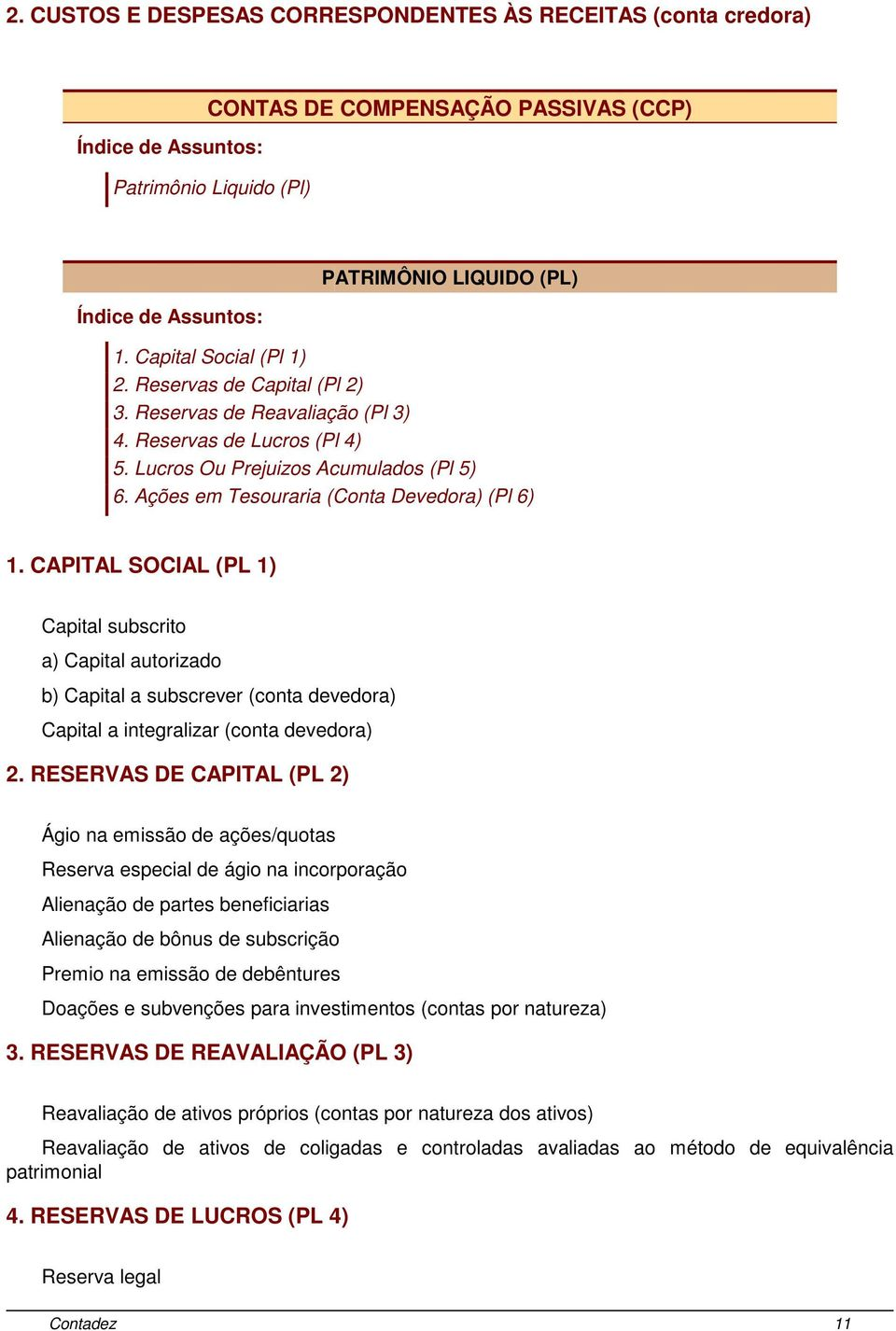CAPITAL SOCIAL (PL 1) Capital subscrito a) Capital autorizado b) Capital a subscrever (conta devedora) Capital a integralizar (conta devedora) 2.
