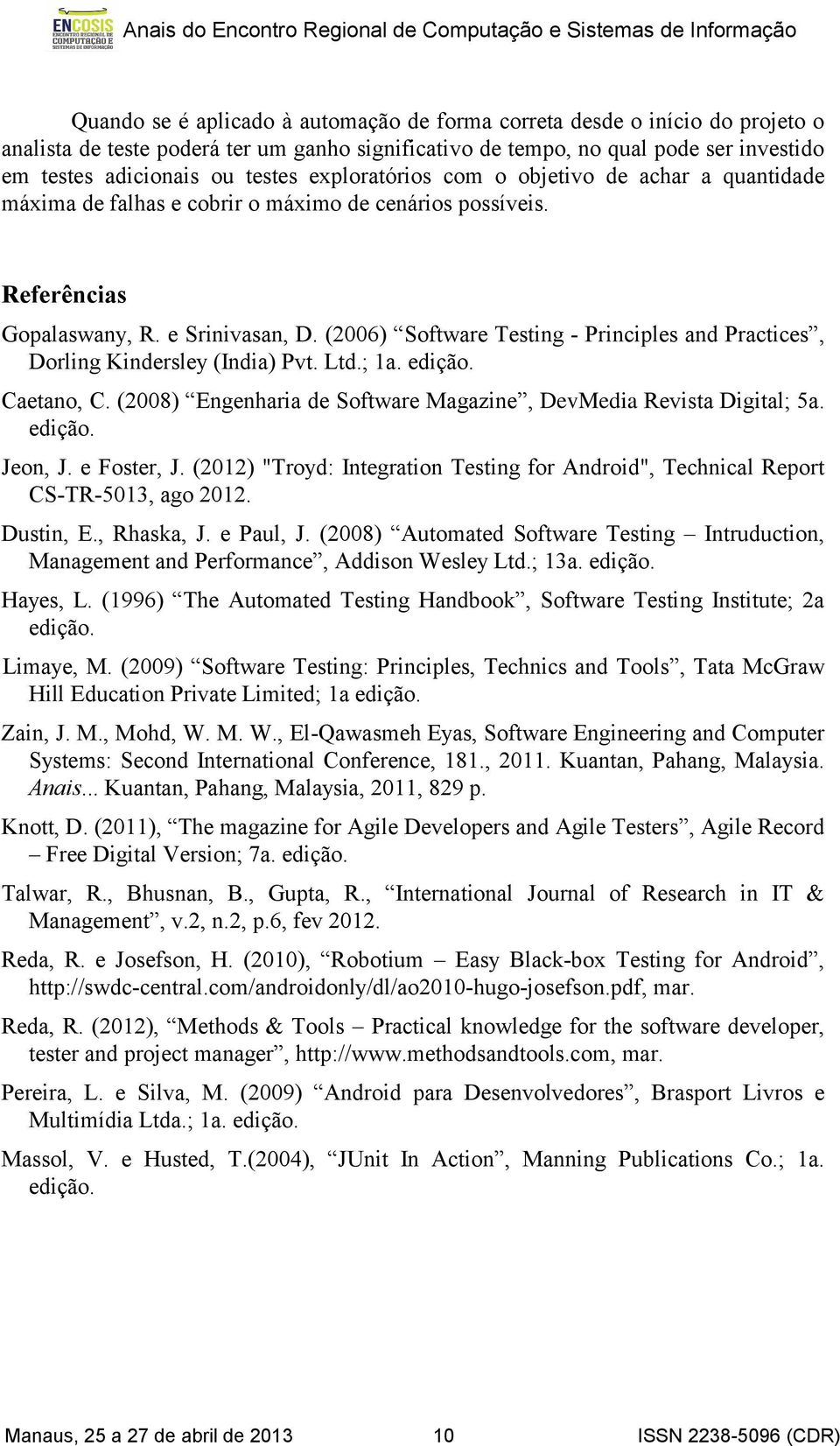 (2006) Software Testing - Principles and Practices, Dorling Kindersley (India) Pvt. Ltd.; 1a. edição. Caetano, C. (2008) Engenharia de Software Magazine, DevMedia Revista Digital; 5a. edição. Jeon, J.