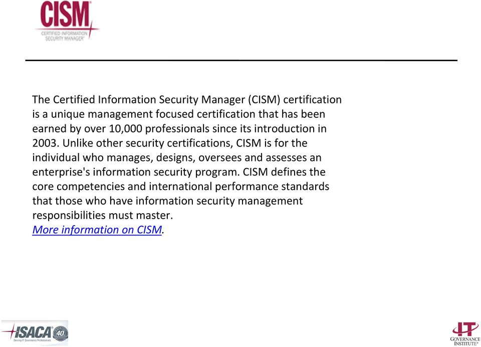 Unlike other security certifications, CISM is for the individual who manages, designs, oversees and assesses an enterprise's