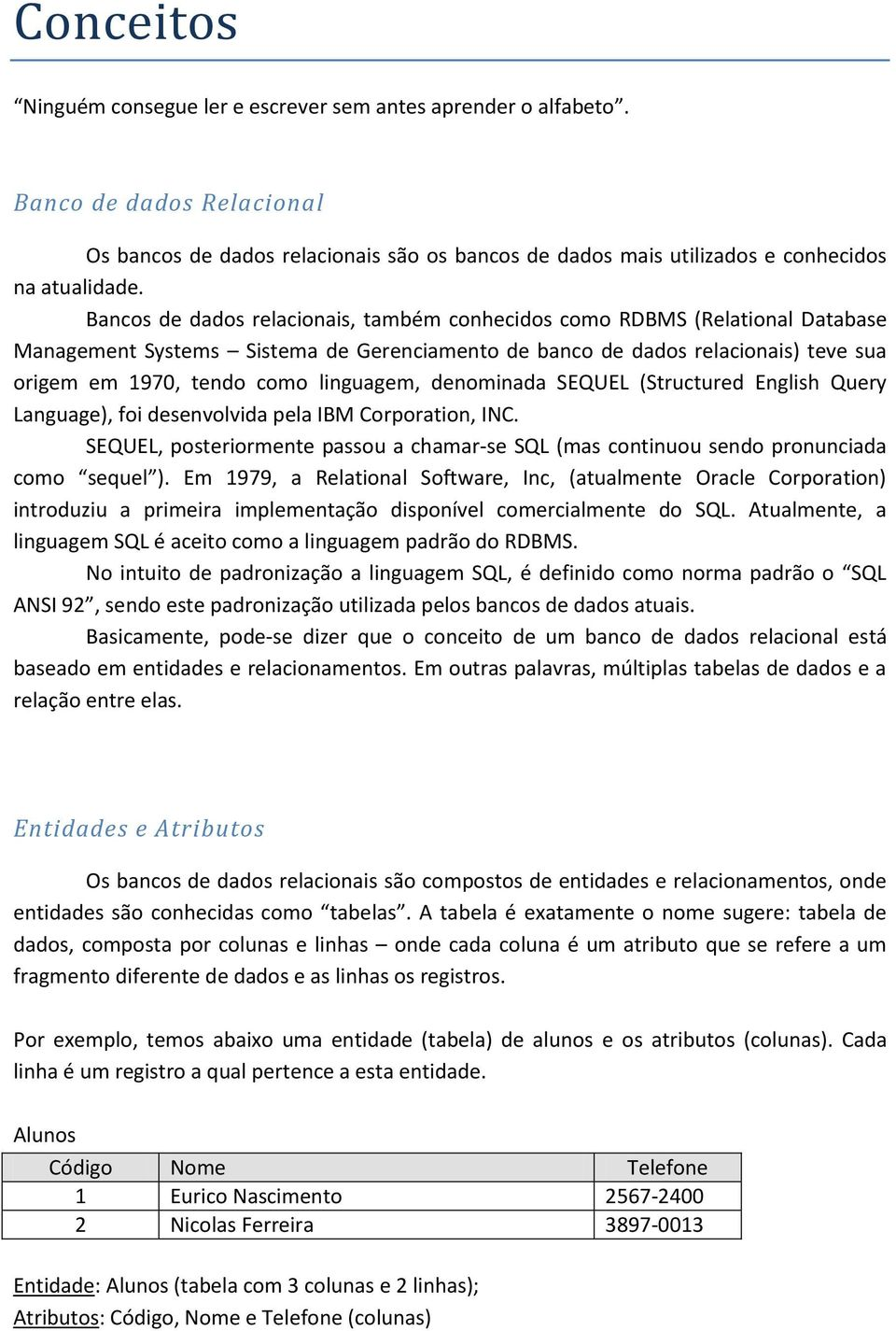 linguagem, denominada SEQUEL (Structured English Query Language), foi desenvolvida pela IBM Corporation, INC.