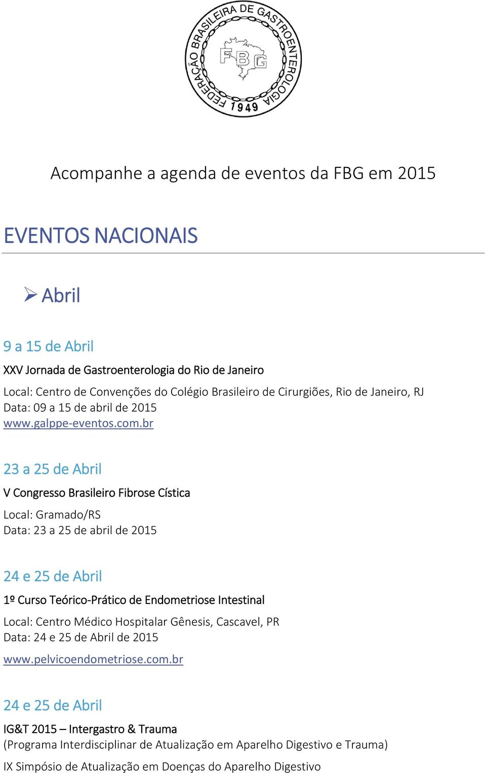 br 23 a 25 de Abril V Congresso Brasileiro Fibrose Cística Local: Gramado/RS Data: 23 a 25 de abril de 2015 24 e 25 de Abril 1º Curso Teórico Prático de Endometriose Intestinal Local: