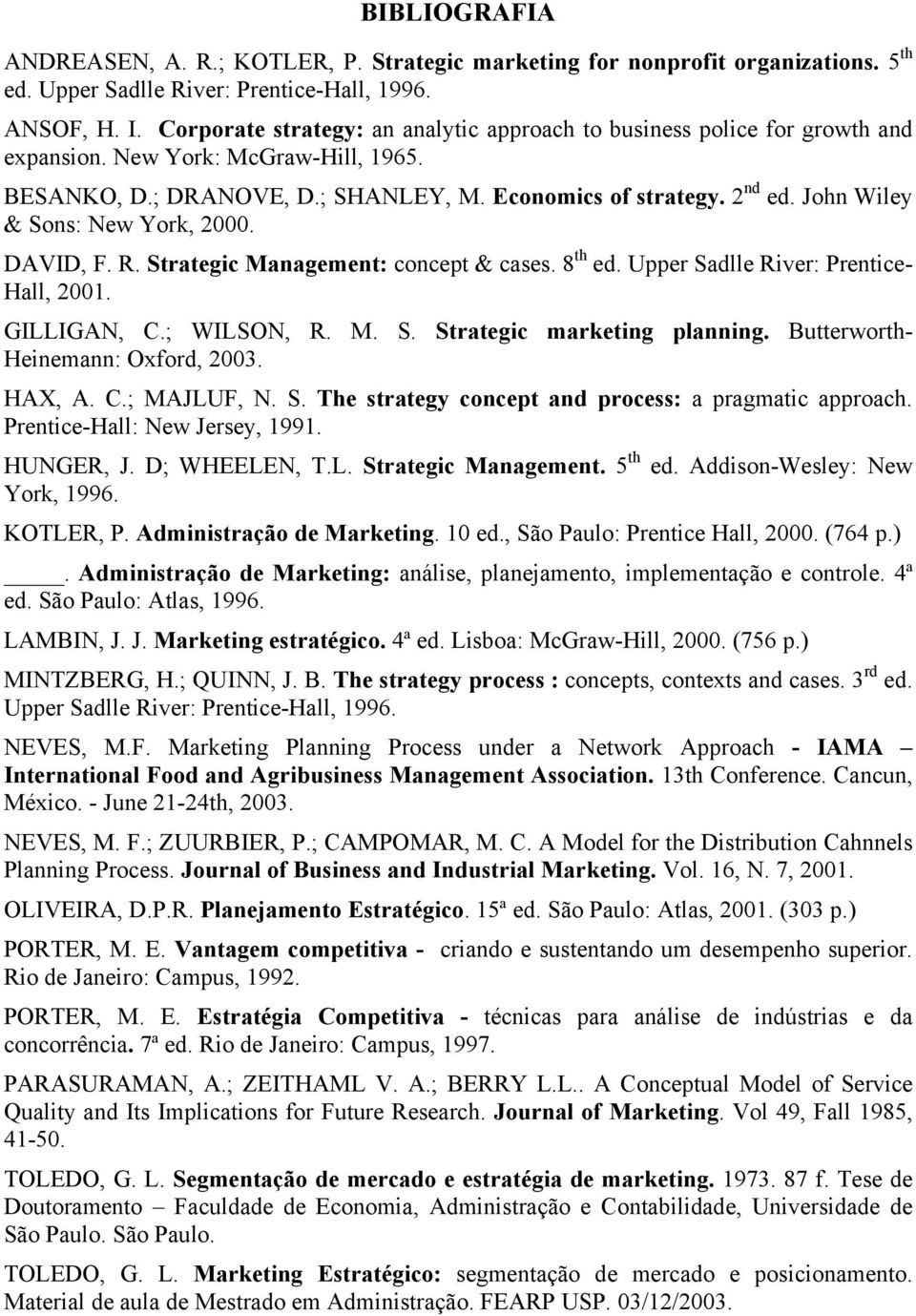 John Wiley & Sons: New York, 2000. DAVID, F. R. Strategic Management: concept & cases. 8 th ed. Upper Sadlle River: Prentice- Hall, 2001. GILLIGAN, C.; WILSN, R. M. S. Strategic marketing planning.