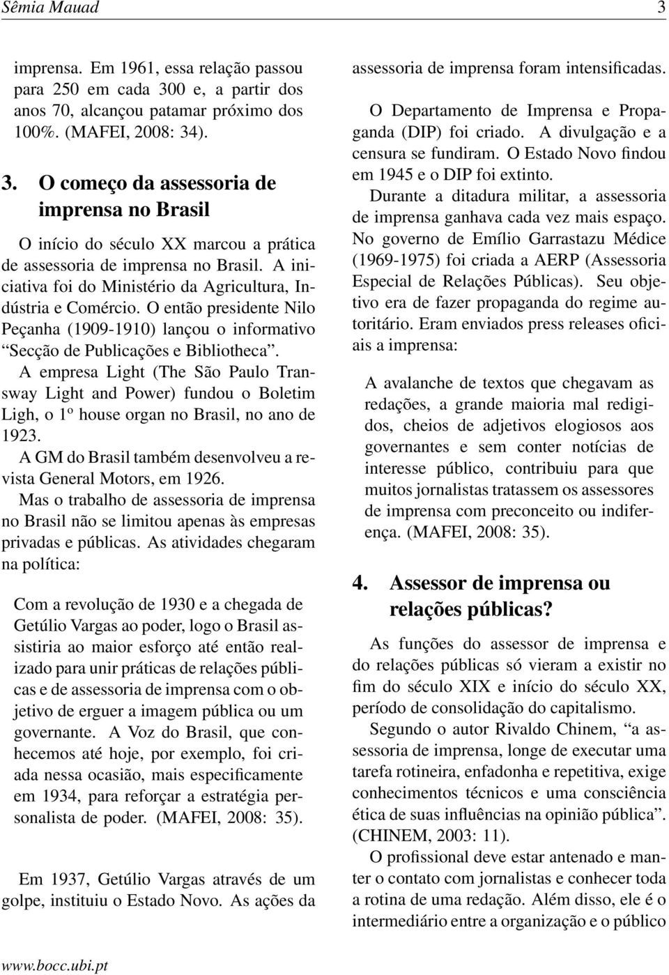 A empresa Light (The São Paulo Transway Light and Power) fundou o Boletim Ligh, o 1 o house organ no Brasil, no ano de 1923. A GM do Brasil também desenvolveu a revista General Motors, em 1926.