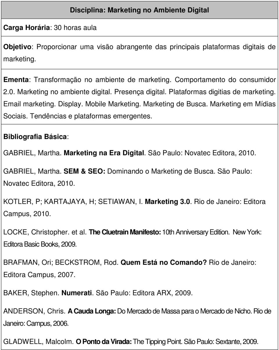 Marketing em Mídias Sociais. Tendências e plataformas emergentes. GABRIEL, Martha. Marketing na Era Digital. São Paulo: Novatec Editora, 2010. GABRIEL, Martha. SEM & SEO: Dominando o Marketing de Busca.