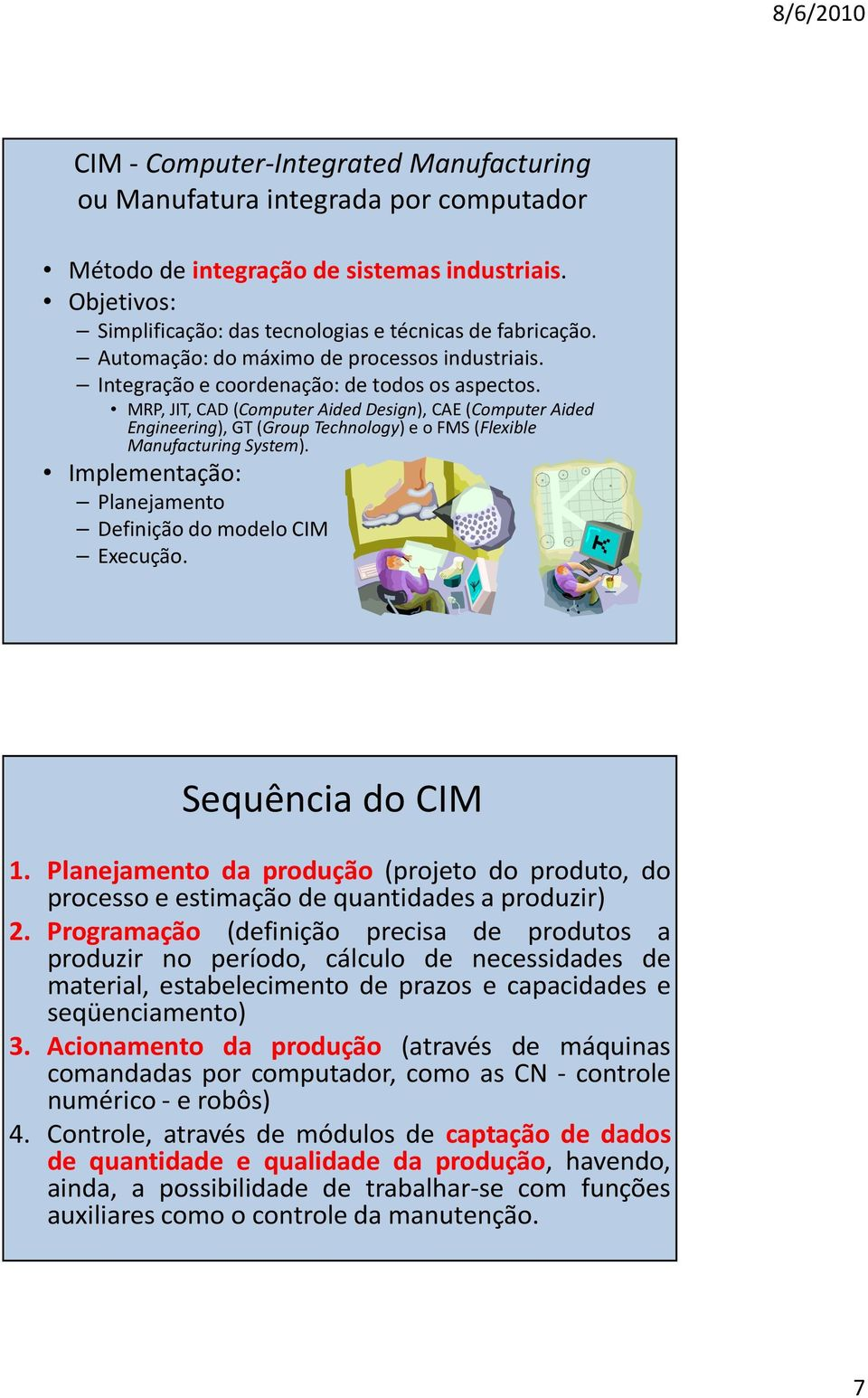 MRP, JIT, CAD (Computer Aided Design), CAE (Computer Aided Engineering), GT (Group Technology) e o FMS (Flexible Manufacturing System). Implementação: Planejamento Definição do modelo CIM Execução.