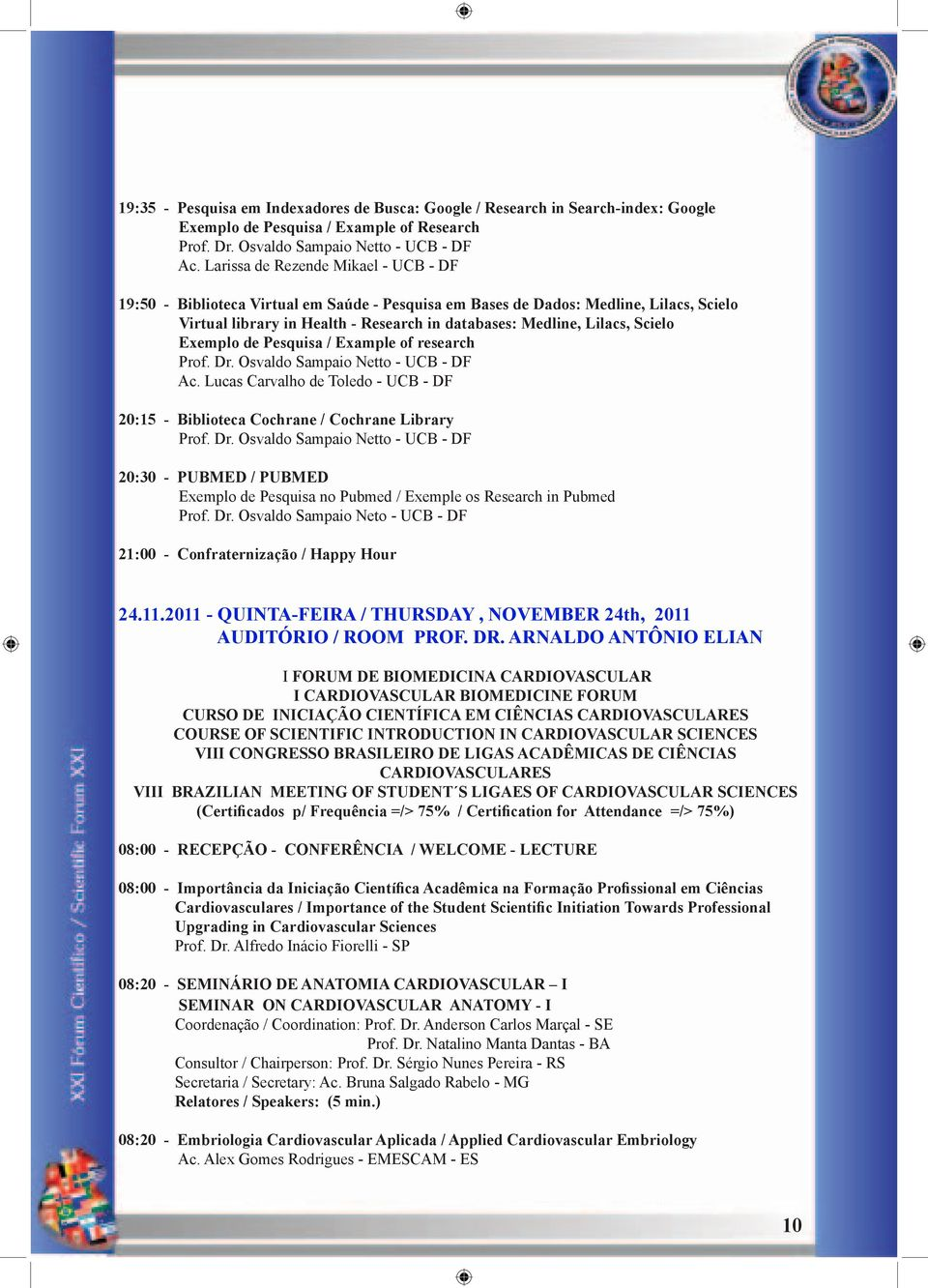 Scielo Exemplo de Pesquisa / Example of research Prof. Dr. Osvaldo Sampaio Netto - UCB - DF Ac. Lucas Carvalho de Toledo - UCB - DF 20:15 - Biblioteca Cochrane / Cochrane Library Prof. Dr. Osvaldo Sampaio Netto - UCB - DF 20:30 - PUBMED / PUBMED Exemplo de Pesquisa no Pubmed / Exemple os Research in Pubmed Prof.