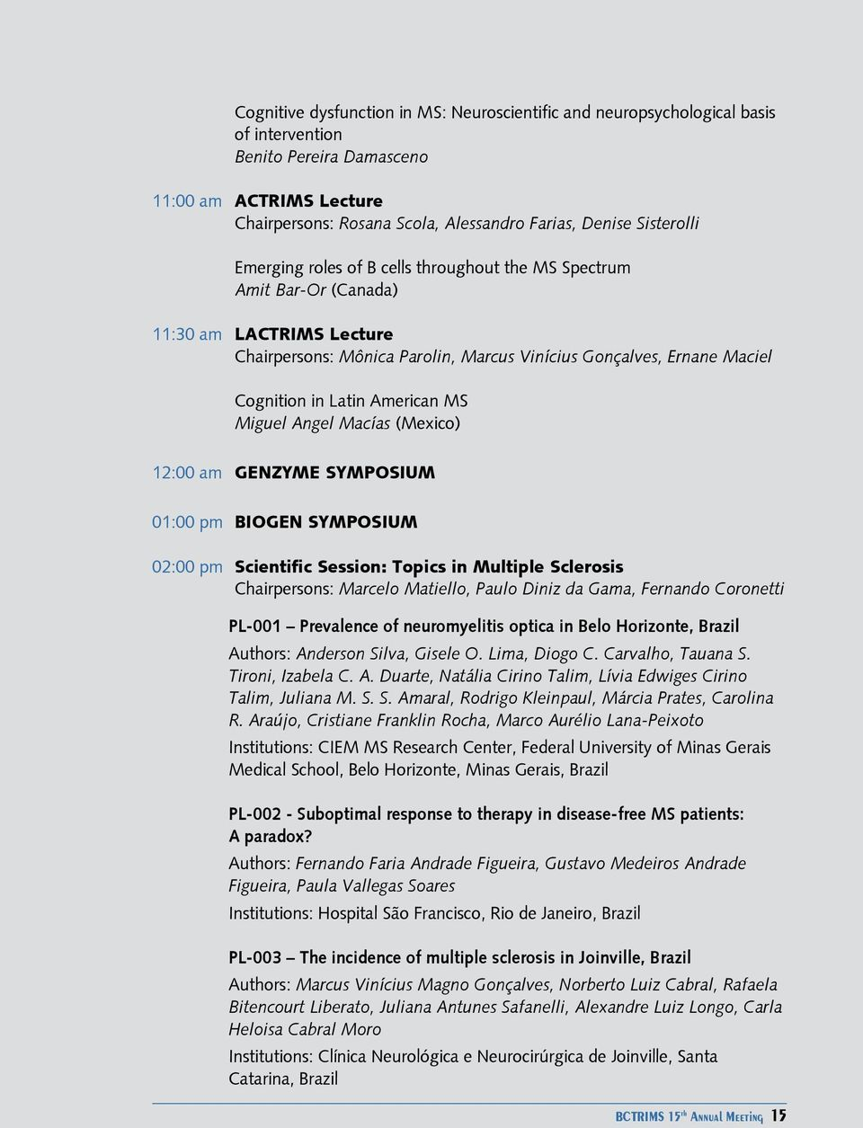 Latin American MS Miguel Angel Macías (Mexico) 12:00 am GENZYME SYMPOSIUM 01:00 pm BIOGEN SYMPOSIUM 02:00 pm Scientific Session: Topics in Multiple Sclerosis Chairpersons: Marcelo Matiello, Paulo
