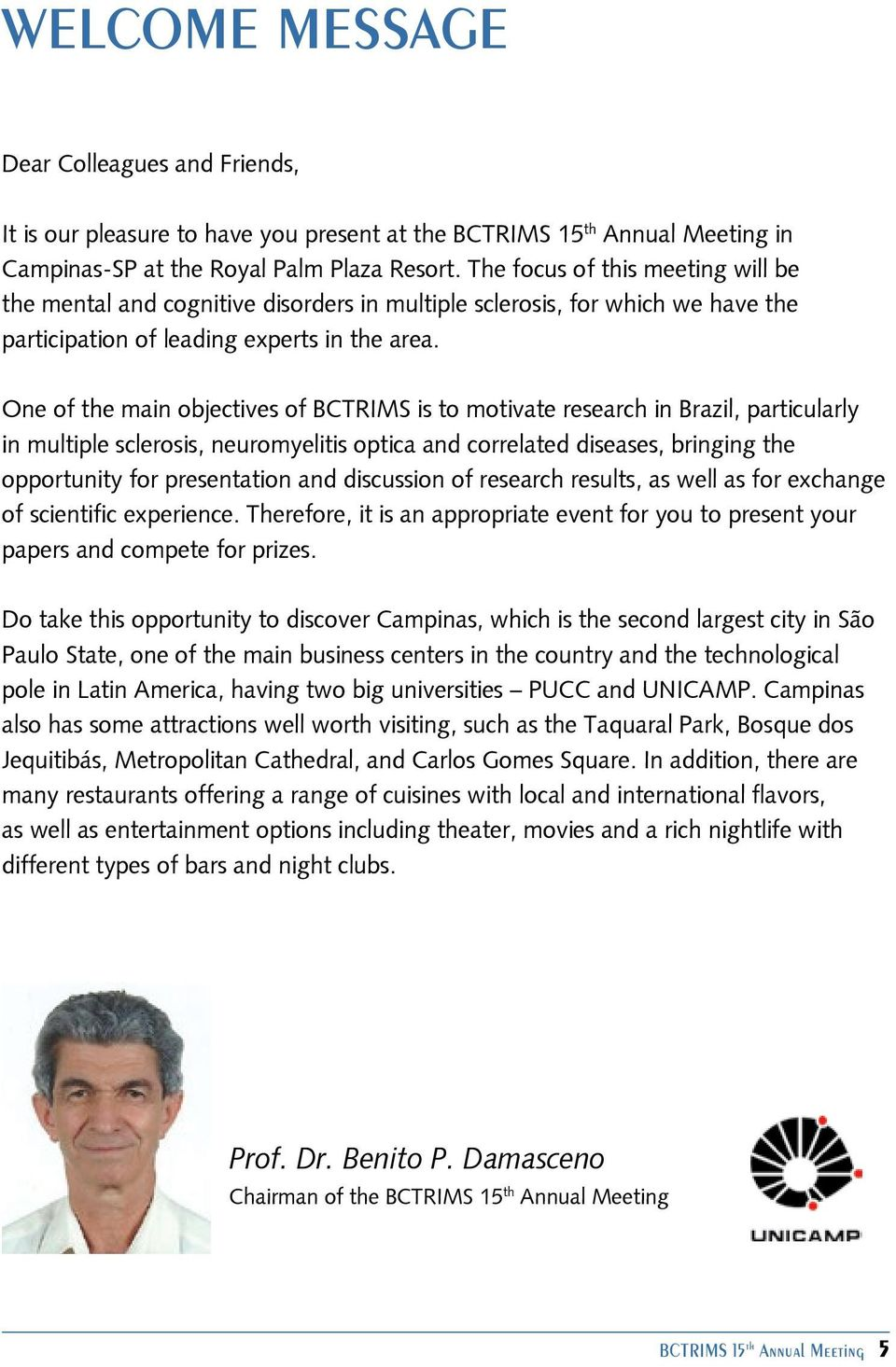 One of the main objectives of BCTRIMS is to motivate research in Brazil, particularly in multiple sclerosis, neuromyelitis optica and correlated diseases, bringing the opportunity for presentation