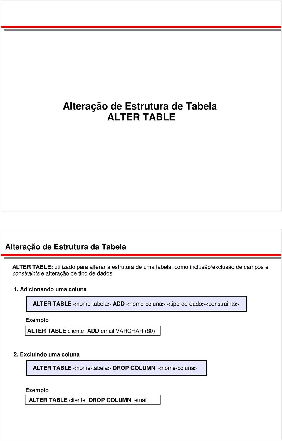 Adicionando uma coluna ALTER TABLE <nome-tabela> ADD <nome-coluna> <tipo-de-dado><constraints> ALTER TABLE cliente ADD