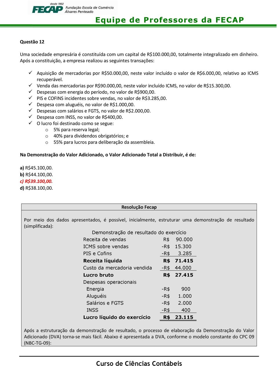 Venda das mercadorias por R$90.000,00, neste valor incluído ICMS, no valor de R$15.300,00. Despesas com energia do período, no valor de R$900,00. PIS e COFINS incidentes sobre vendas, no valor de R$3.