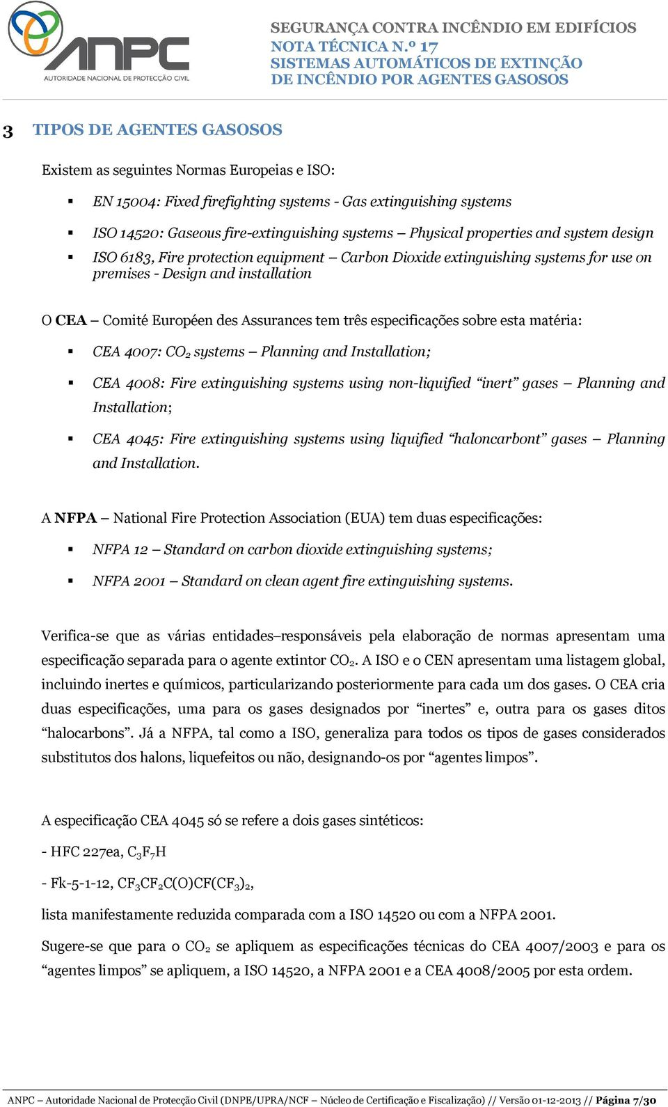 especificações sobre esta matéria: CEA 4007: CO 2 systems Planning and Installation; CEA 4008: Fire extinguishing systems using non-liquified inert gases Planning and Installation; CEA 4045: Fire
