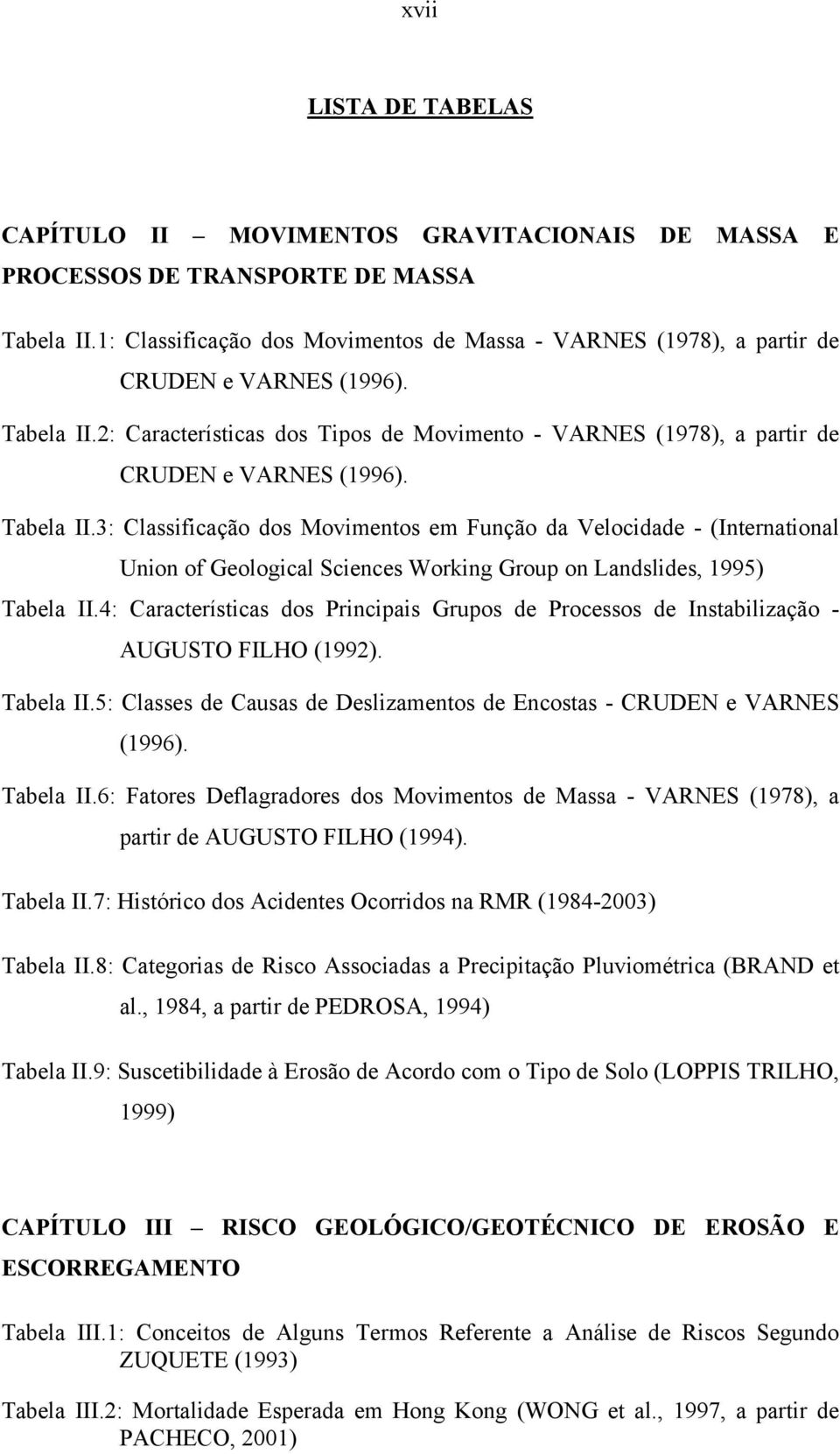 Tabela II.3: Classificação dos Movimentos em Função da Velocidade - (International Union of Geological Sciences Working Group on Landslides, 1995) Tabela II.