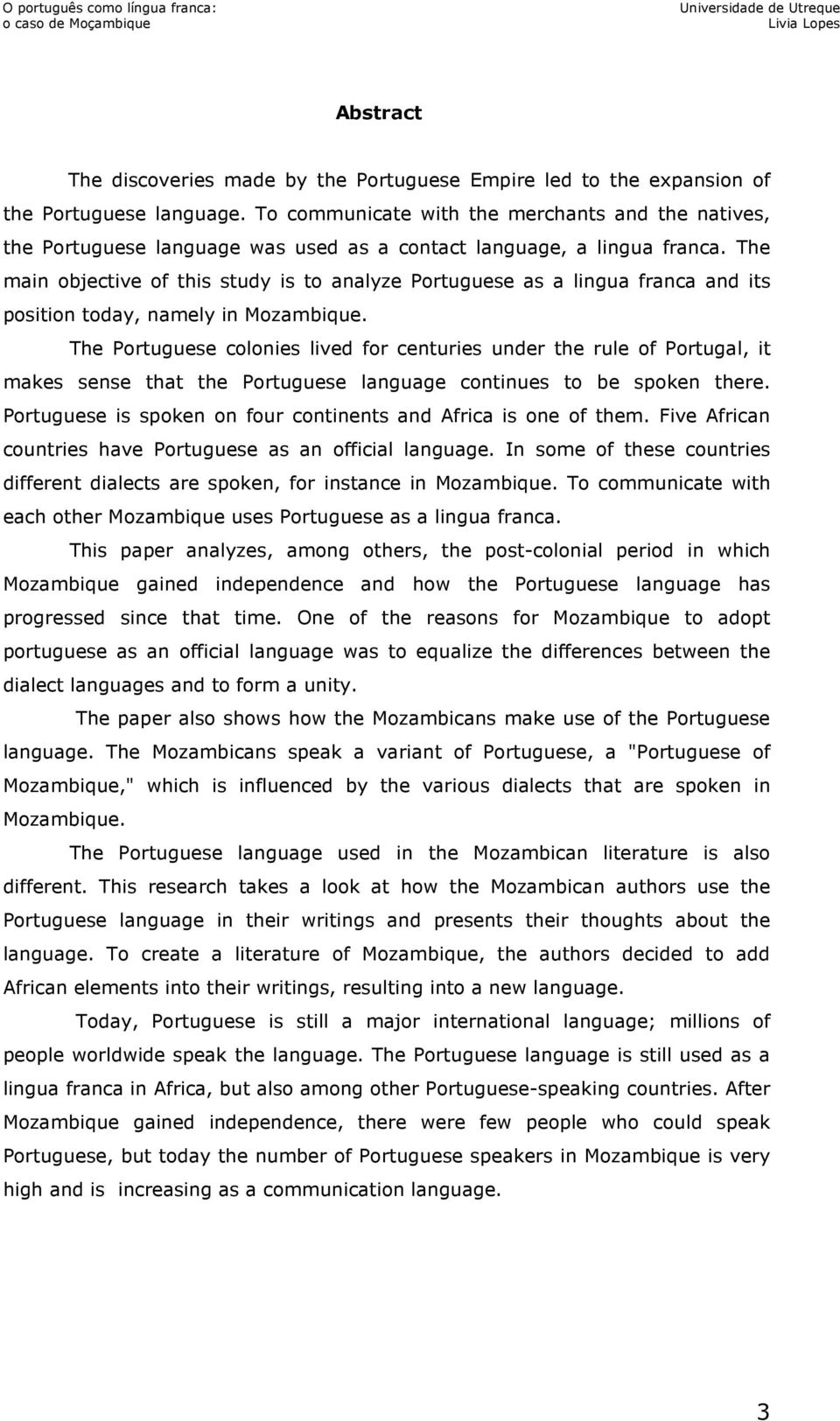 The main objective of this study is to analyze Portuguese as a lingua franca and its position today, namely in Mozambique.