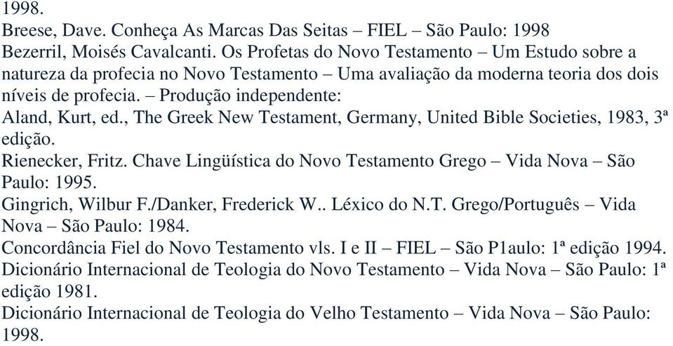 , The Greek New Testament, Germany, United Bible Societies, 1983, 3ª edição. Rienecker, Fritz. Chave Lingüística do Novo Testamento Grego Vida Nova São Paulo: 1995. Gingrich, Wilbur F.