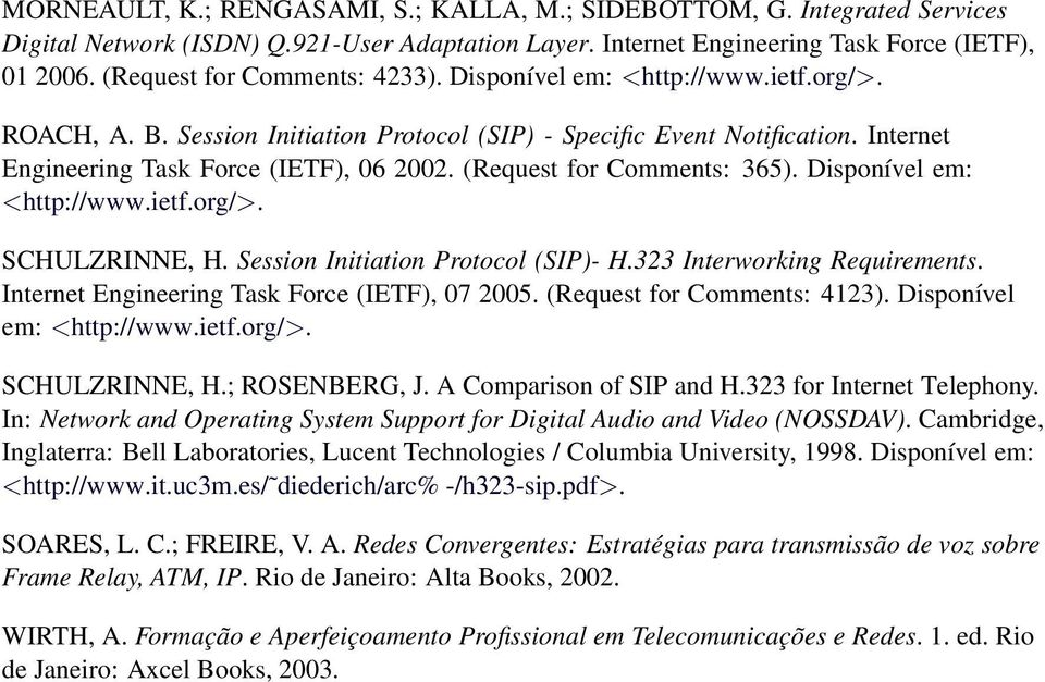 (Request for Comments: 365). Disponível em: <http://www.ietf.org/>. SCHULZRINNE, H. Session Initiation Protocol (SIP)- H.323 Interworking Requirements. Internet Engineering Task Force (IETF), 07 2005.