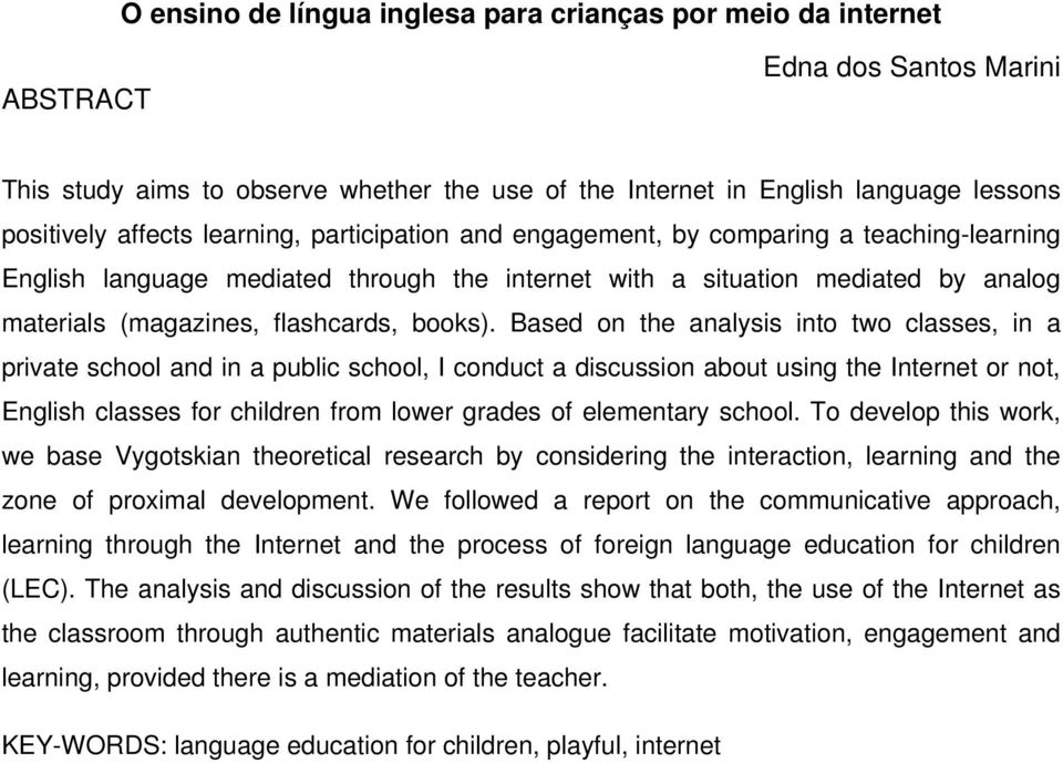 Based on the analysis into two classes, in a private school and in a public school, I conduct a discussion about using the Internet or not, English classes for children from lower grades of