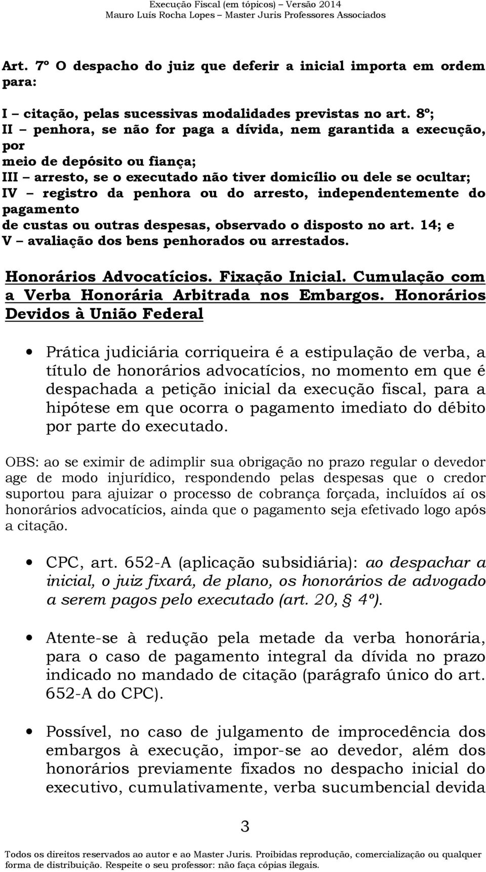 arresto, independentemente do pagamento de custas ou outras despesas, observado o disposto no art. 14; e V avaliação dos bens penhorados ou arrestados. Honorários Advocatícios. Fixação Inicial.
