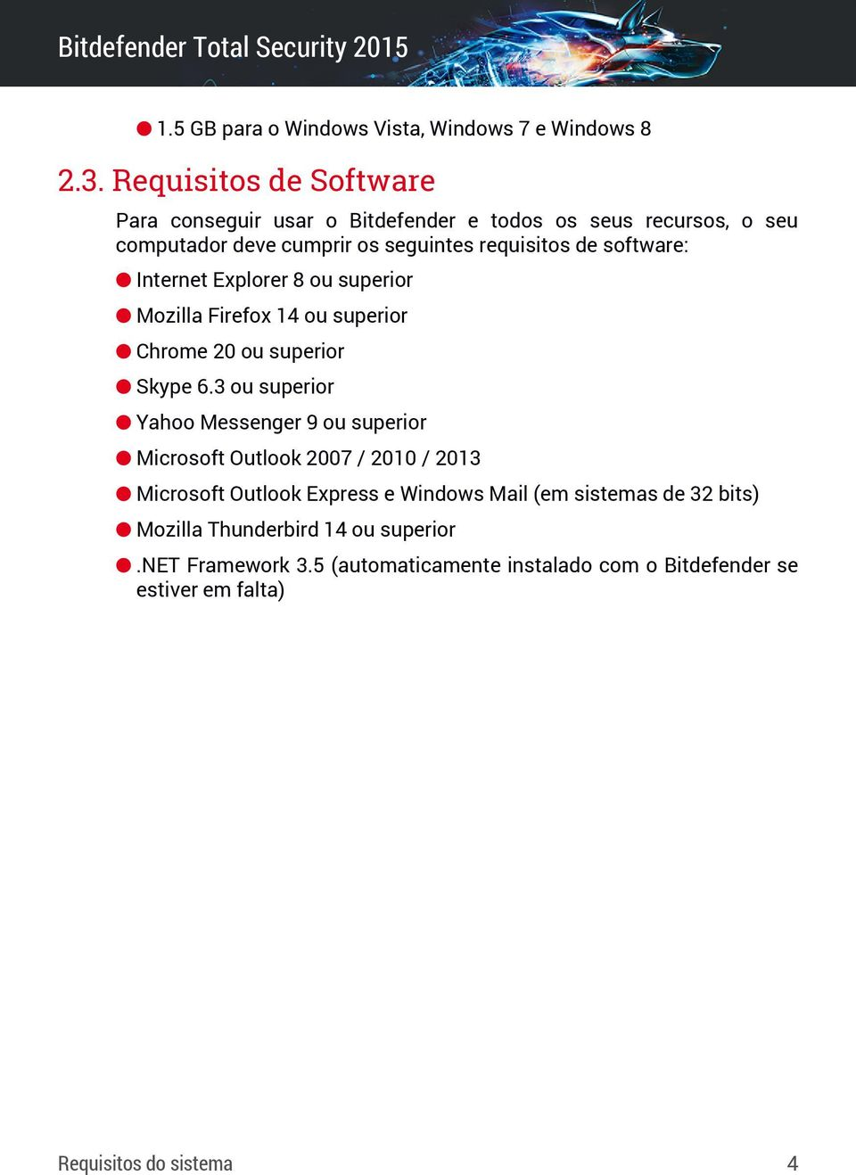 software: Internet Explorer 8 ou superior Mozilla Firefox 14 ou superior Chrome 20 ou superior Skype 6.