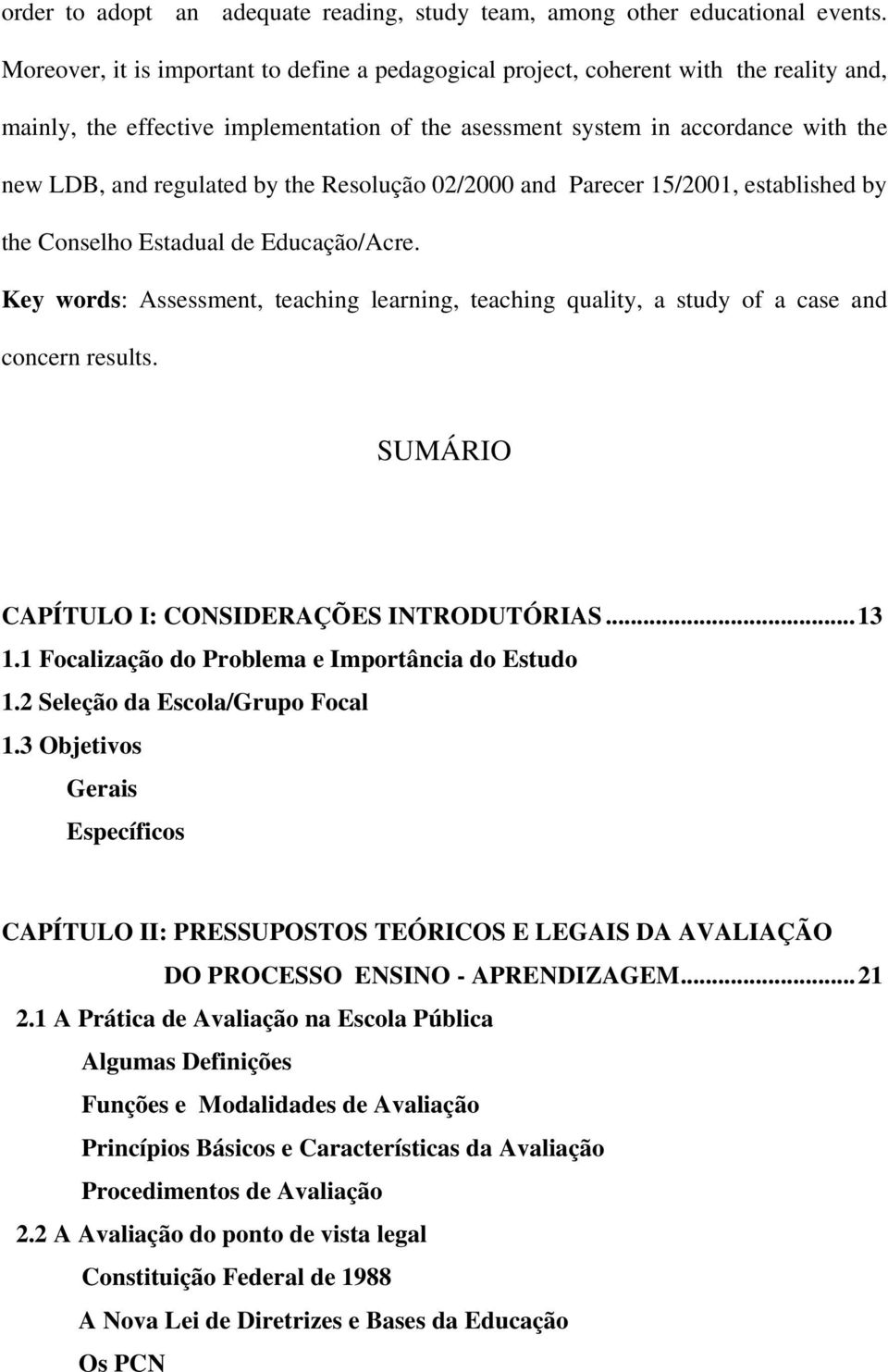 the Resolução 02/2000 and Parecer 15/2001, established by the Conselho Estadual de Educação/Acre. Key words: Assessment, teaching learning, teaching quality, a study of a case and concern results.