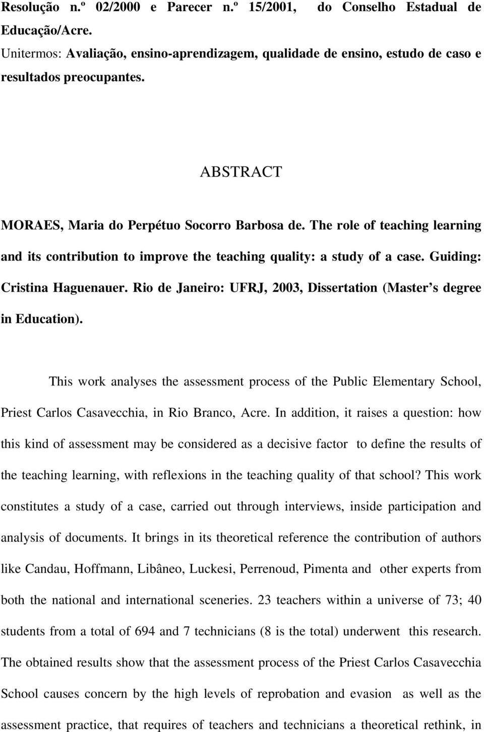 Rio de Janeiro: UFRJ, 2003, Dissertation (Master s degree in Education). This work analyses the assessment process of the Public Elementary School, Priest Carlos Casavecchia, in Rio Branco, Acre.