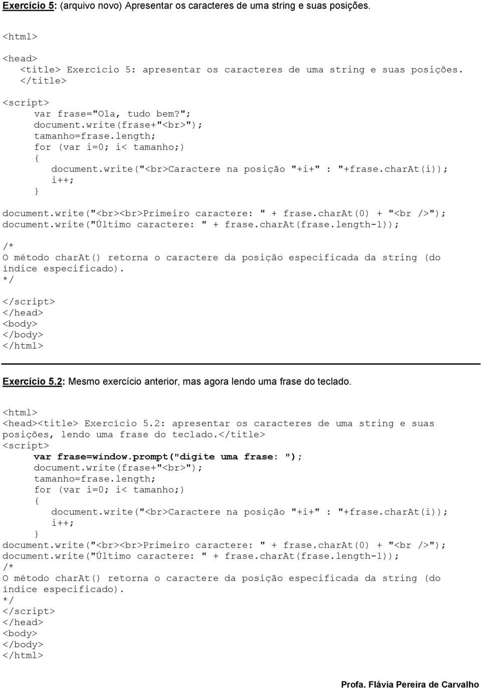 "write(""<br><br>primeiro caractere: "" + frase.charat(0) + ""<br />""); document.write(""último caractere: "" + frase.charat(frase."