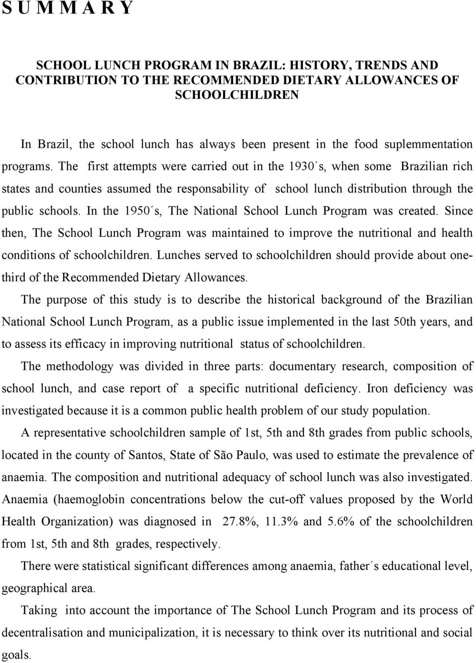 The first attempts were carried out in the 1930 s, when some Brazilian rich states and counties assumed the responsability of school lunch distribution through the public schools.