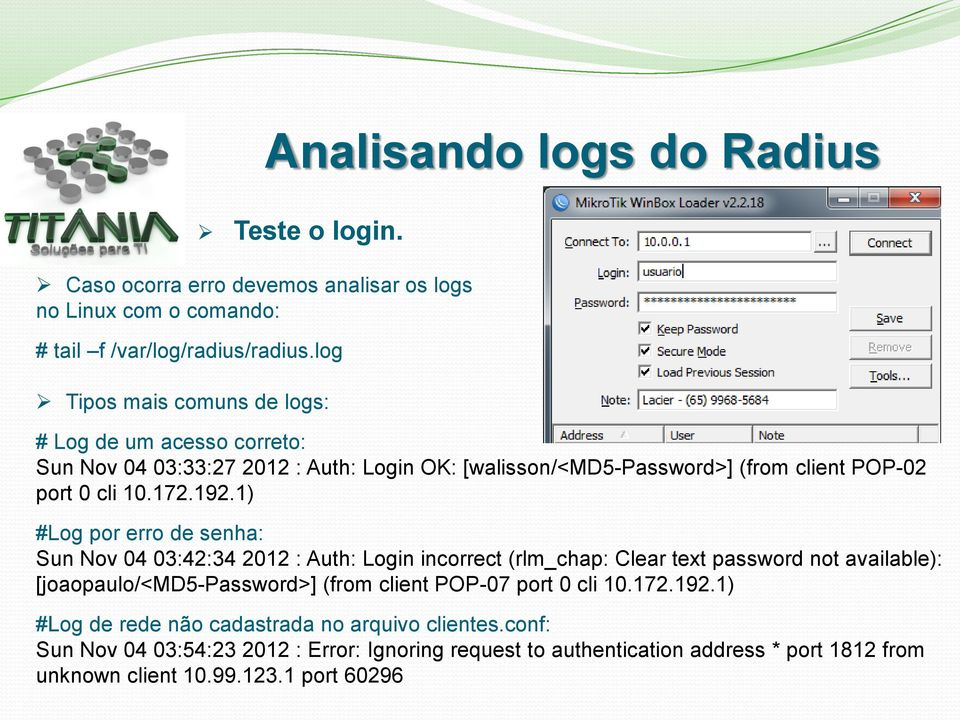 1) #Log por erro de senha: Sun Nov 04 03:42:34 2012 : Auth: Login incorrect (rlm_chap: Clear text password not available): [joaopaulo/<md5-password>] (from client POP-07