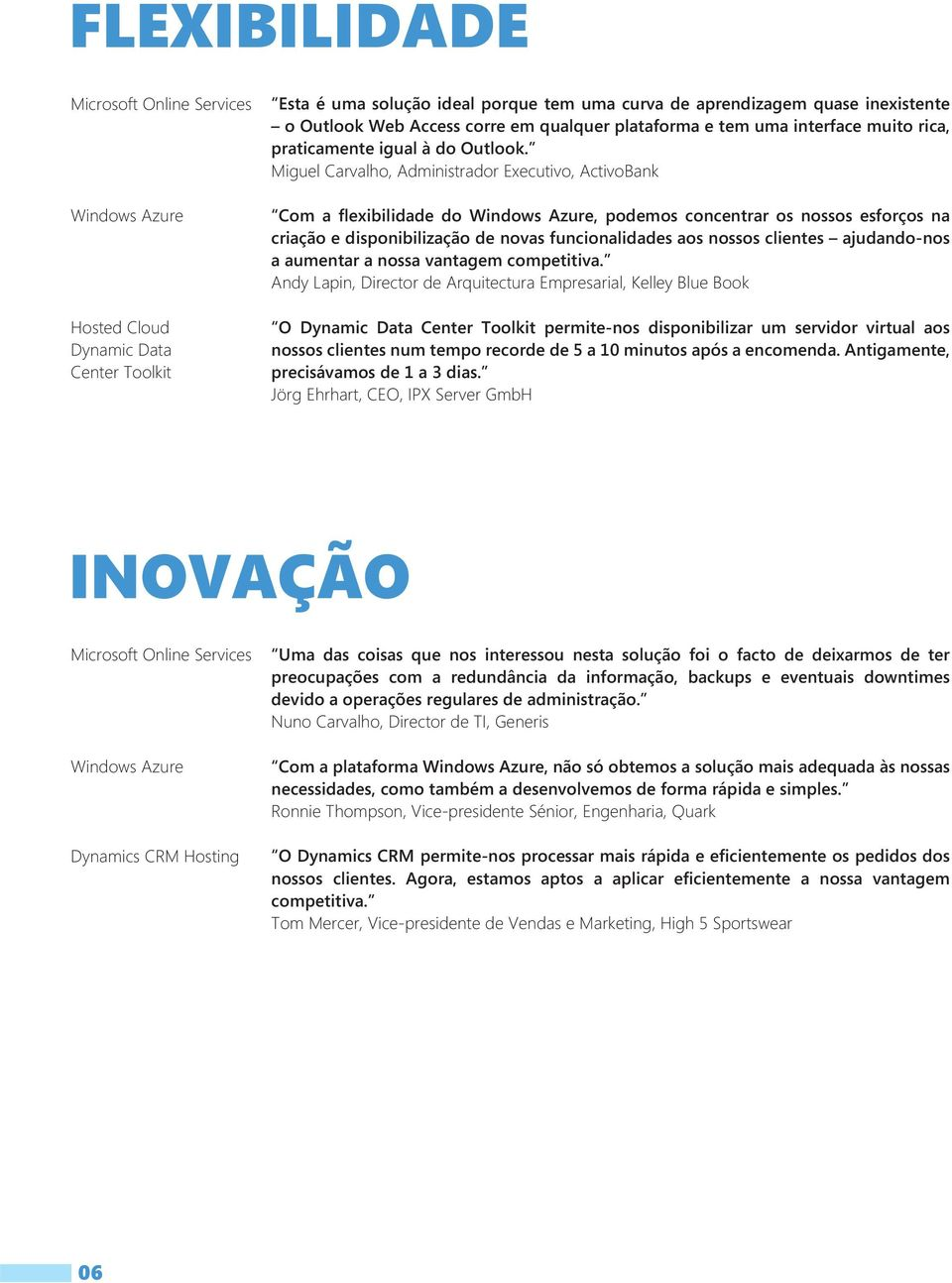 Miguel Carvalho, Administrador Executivo, ActivoBank Com a flexibilidade do Windows Azure, podemos concentrar os nossos esforços na criação e disponibilização de novas funcionalidades aos nossos