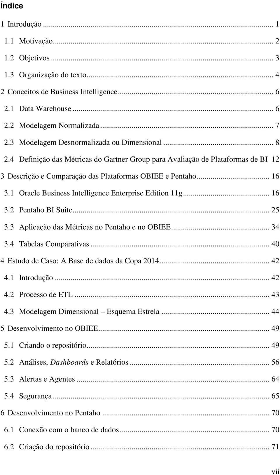 1 Oracle Business Intelligence Enterprise Edition 11g... 16 3.2 Pentaho BI Suite... 25 3.3 Aplicação das Métricas no Pentaho e no OBIEE... 34 3.4 Tabelas Comparativas.