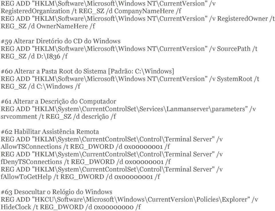 "[Padrão: C:\Windows] REG ADD ""HKLM\Software\Microsoft\Windows NT\CurrentVersion"" /v SystemRoot /t REG_SZ /d C:\Windows /f #61 Alterar a Descrição do Computador REG ADD"