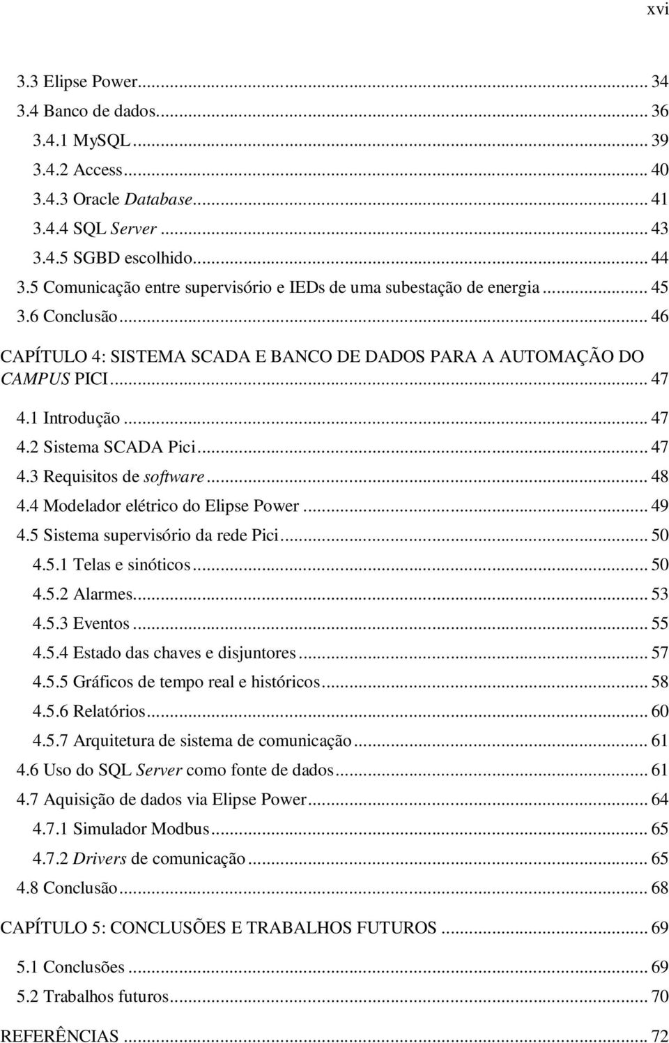 .. 47 4.3 Requisitos de software... 48 4.4 Modelador elétrico do Elipse Power... 49 4.5 Sistema supervisório da rede Pici... 50 4.5.1 Telas e sinóticos... 50 4.5.2 Alarmes... 53 4.5.3 Eventos... 55 4.