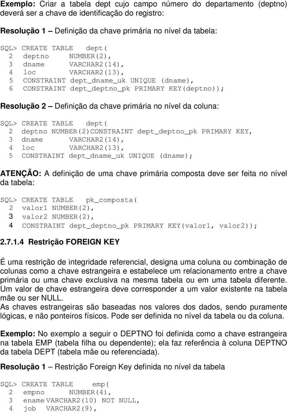 primária no nível da coluna: SQL> CREATE TABLE dept( 2 deptno NUMBER(2)CONSTRAINT dept_deptno_pk PRIMARY KEY, 3 dname VARCHAR2(14), 4 loc VARCHAR2(13), 5 CONSTRAINT dept_dname_uk UNIQUE (dname);