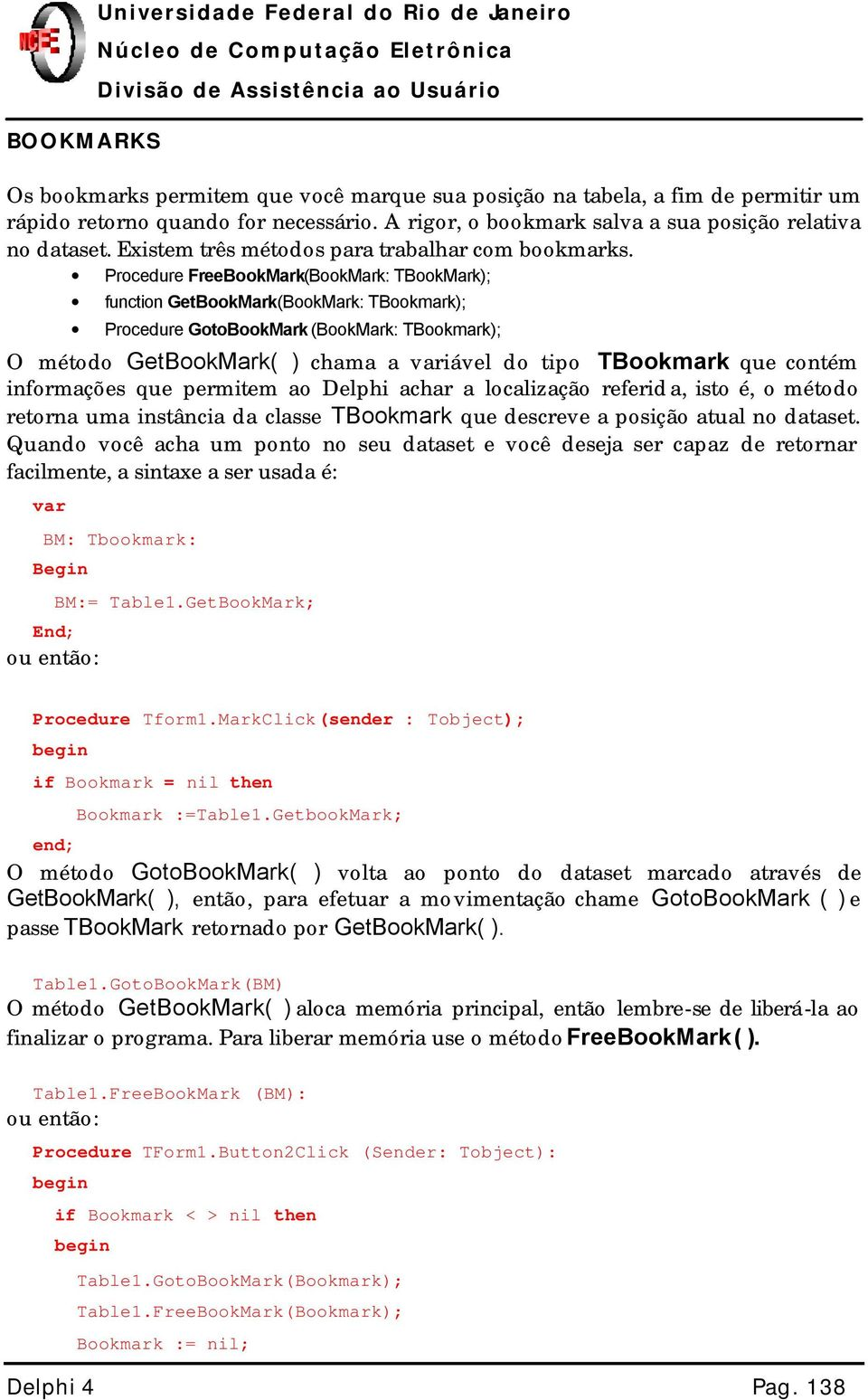 Procedure FreeBookMark(BookMark: TBookMark); function GetBookMark(BookMark: TBookmark); Procedure GotoBookMark (BookMark: TBookmark); O método GetBookMark( ) chama a variável do tipo TBookmark que