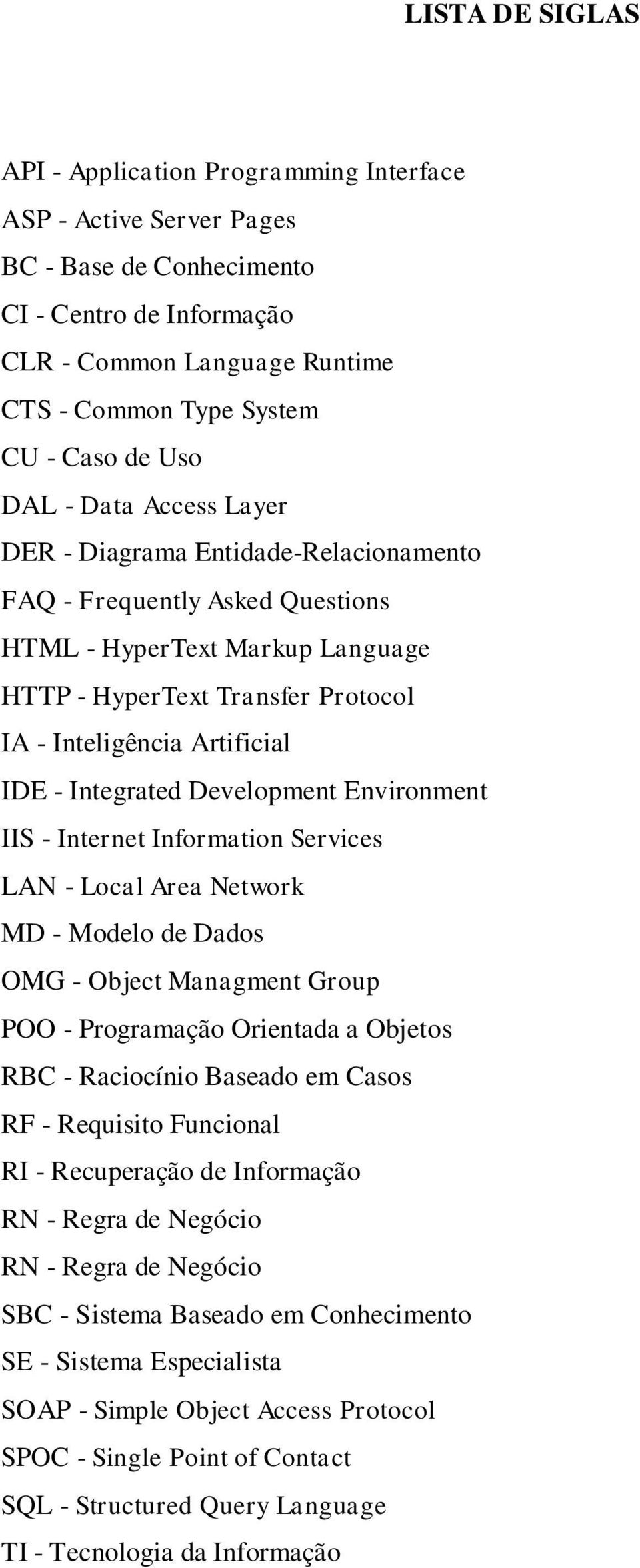 IDE - Integrated Development Environment IIS - Internet Information Services LAN - Local Area Network MD - Modelo de Dados OMG - Object Managment Group POO - Programação Orientada a Objetos RBC -