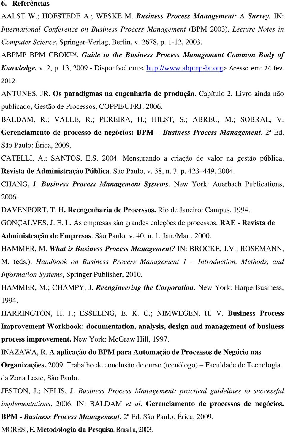 Guide to the Business Process Management Common Body of Knowledge. v. 2, p. 13, 2009 - Disponível em:< http://www.abpmp-br.org> Acesso em: 24 fev. 2012 ANTUNES, JR.