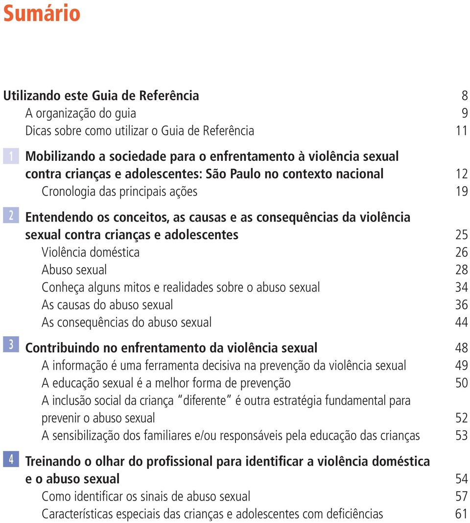 25 Violência doméstica 26 Abuso sexual 28 Conheça alguns mitos e realidades sobre o abuso sexual 34 As causas do abuso sexual 36 As consequências do abuso sexual 44 Contribuindo no enfrentamento da