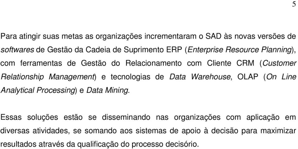 tecnologias de Data Warehouse, OLAP (On Line Analytical Processing) e Data Mining.