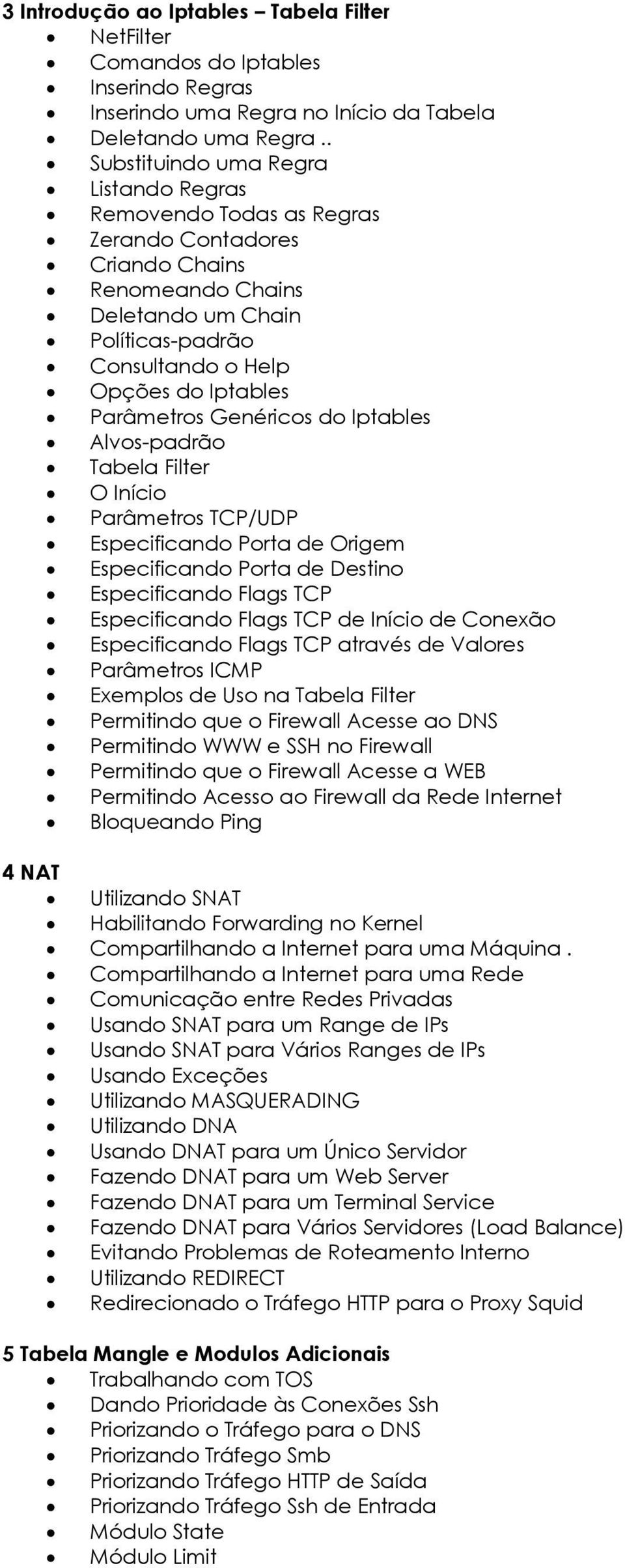 Parâmetros Genéricos do Iptables Alvos-padrão Tabela Filter O Início Parâmetros TCP/UDP Especificando Porta de Origem Especificando Porta de Destino Especificando Flags TCP Especificando Flags TCP de
