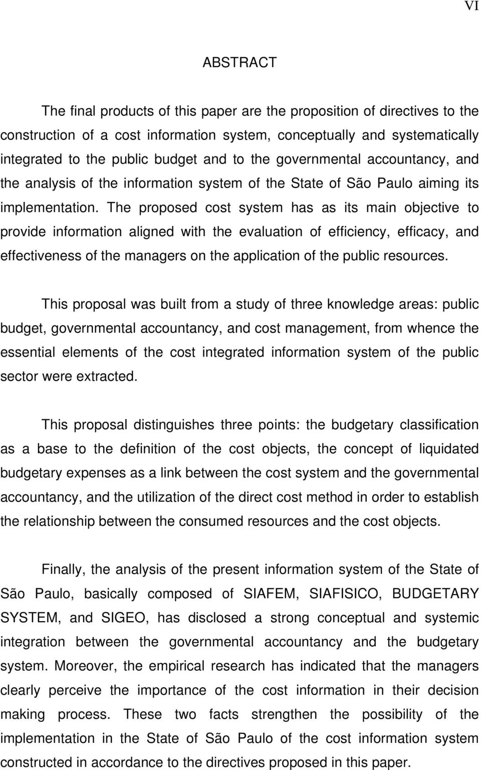 The proposed cost system has as its main objective to provide information aligned with the evaluation of efficiency, efficacy, and effectiveness of the managers on the application of the public