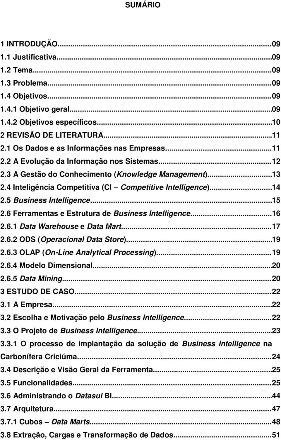 4 Inteligência Competitiva (CI Competitive Intelligence)... 14 2.5 Business Intelligence... 15 2.6 Ferramentas e Estrutura de Business Intelligence... 16 2.6.1 Data Warehouse e Data Mart... 17 2.6.2 ODS (Operacional Data Store).