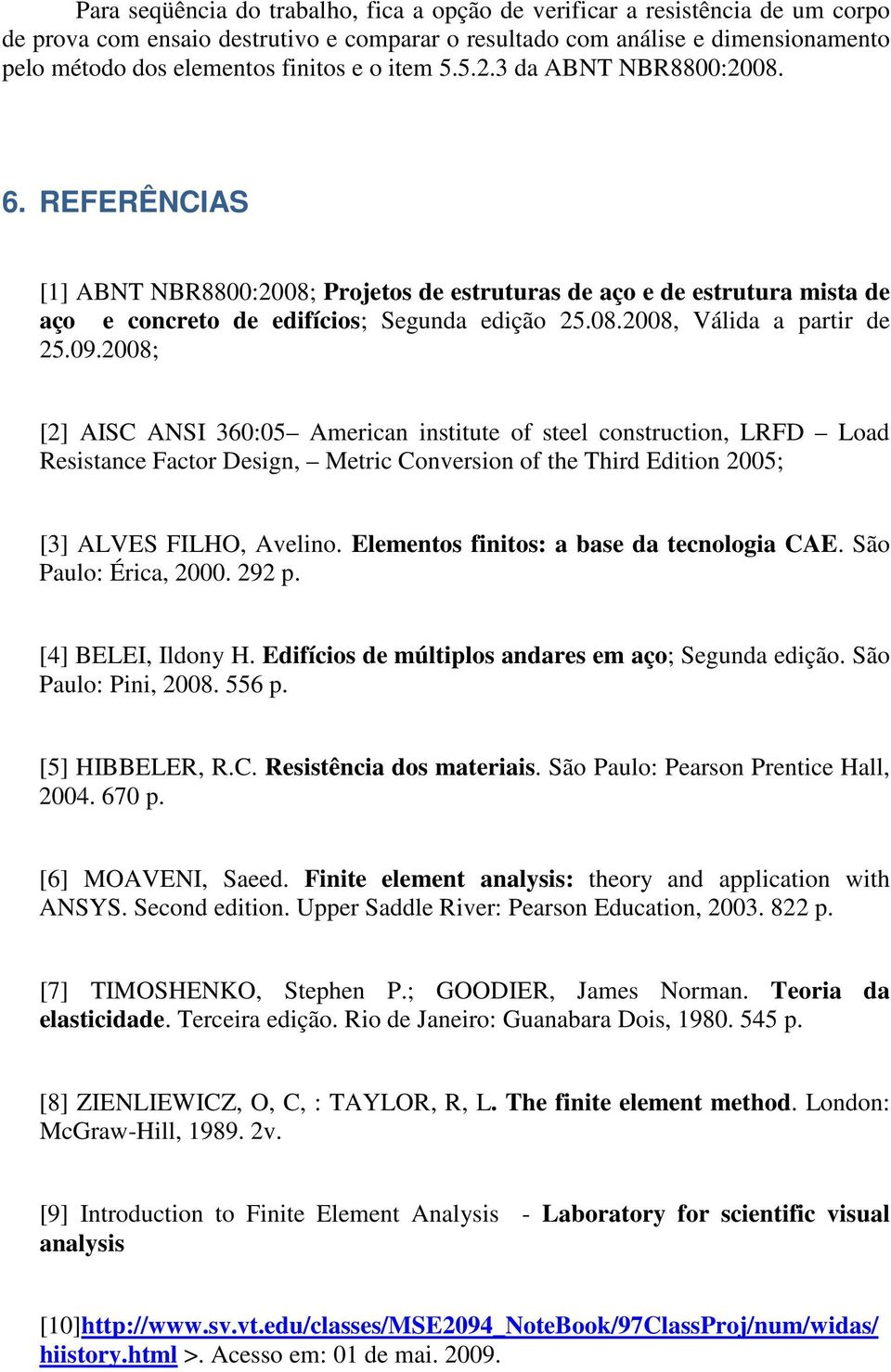 28; [2] AISC ANSI 36:5 American institute o steel construction, LRFD Load Resistance Factor Design, Metric Conversion o the Third Edition 25; [3] ALVES FILHO, Avelino.