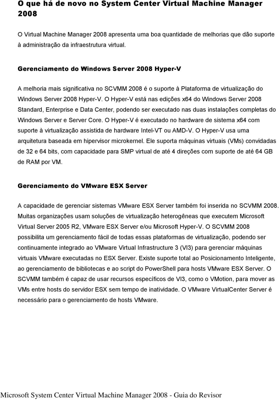 O Hyper-V está nas edições x64 do Windows Server 2008 Standard, Enterprise e Data Center, podendo ser executado nas duas instalações completas do Windows Server e Server Core.
