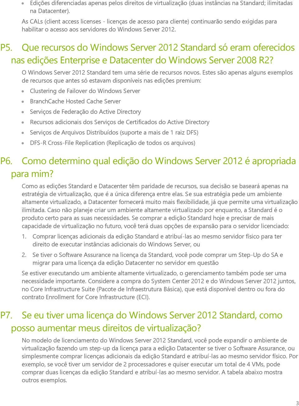 Que recursos do Windows Server 2012 Standard só eram oferecidos nas edições Enterprise e Datacenter do Windows Server 2008 R2? O Windows Server 2012 Standard tem uma série de recursos novos.