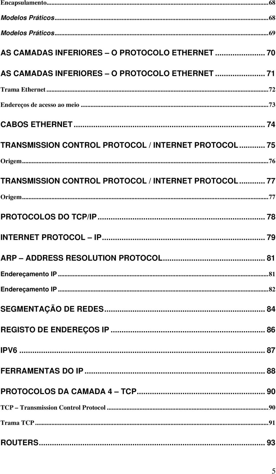 .. 77 Origem...77 PROTOCOLOS DO TCP/IP... 78 INTERNET PROTOCOL IP... 79 ARP ADDRESS RESOLUTION PROTOCOL... 81 Endereçamento IP...81 Endereçamento IP...82 SEGMENTAÇÃO DE REDES.