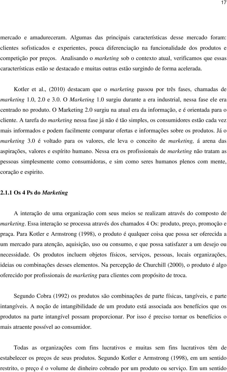 , (2010) destacam que o marketing passou por três fases, chamadas de marketing 1.0, 2.0 e 3.0. O Marketing 1.0 surgiu durante a era industrial, nessa fase ele era centrado no produto. O Marketing 2.