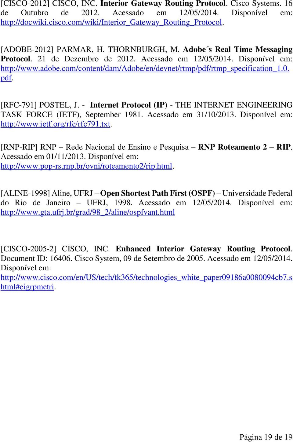 adobe.com/content/dam/adobe/en/devnet/rtmp/pdf/rtmp_specification_1.0. pdf. [RFC-791] POSTEL, J. - Internet Protocol (IP) - THE INTERNET ENGINEERING TASK FORCE (IETF), September 1981.