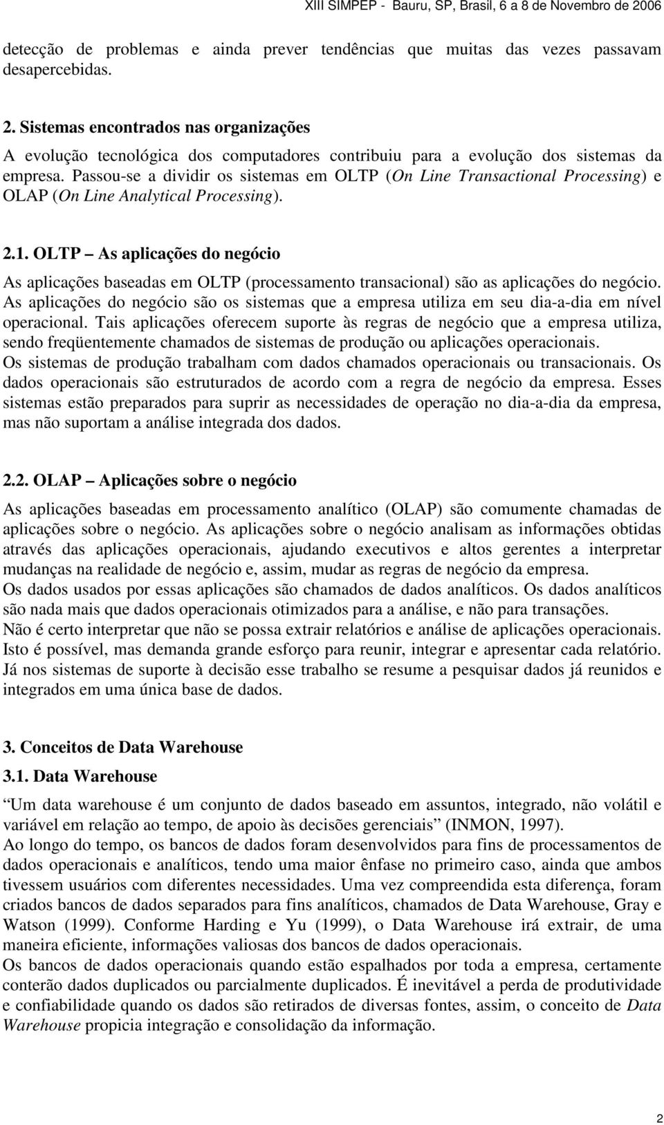 Passou-se a dividir os sistemas em OLTP (On Line Transactional Processing) e OLAP (On Line Analytical Processing). 2.1.