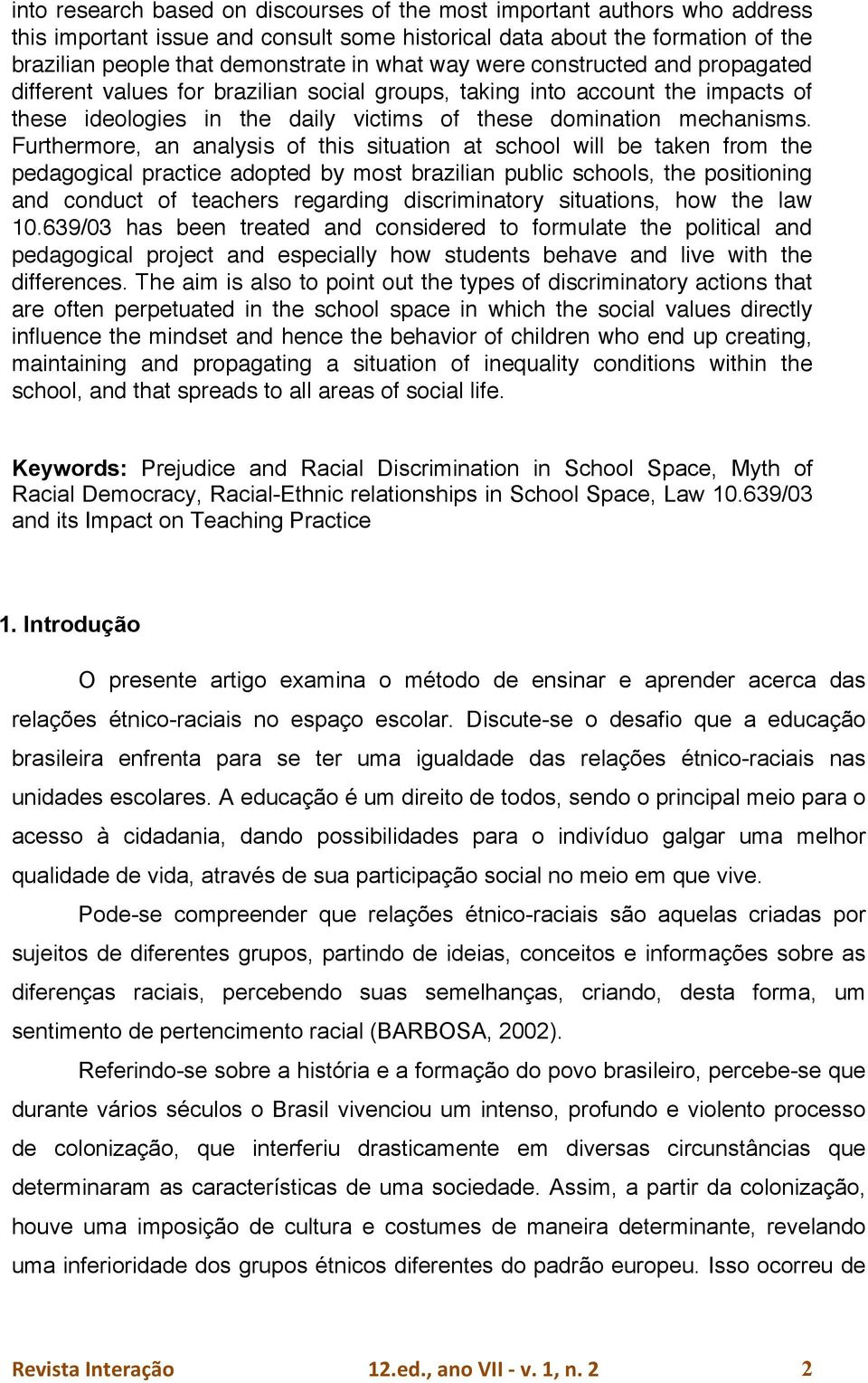Furthermore, an analysis of this situation at school will be taken from the pedagogical practice adopted by most brazilian public schools, the positioning and conduct of teachers regarding