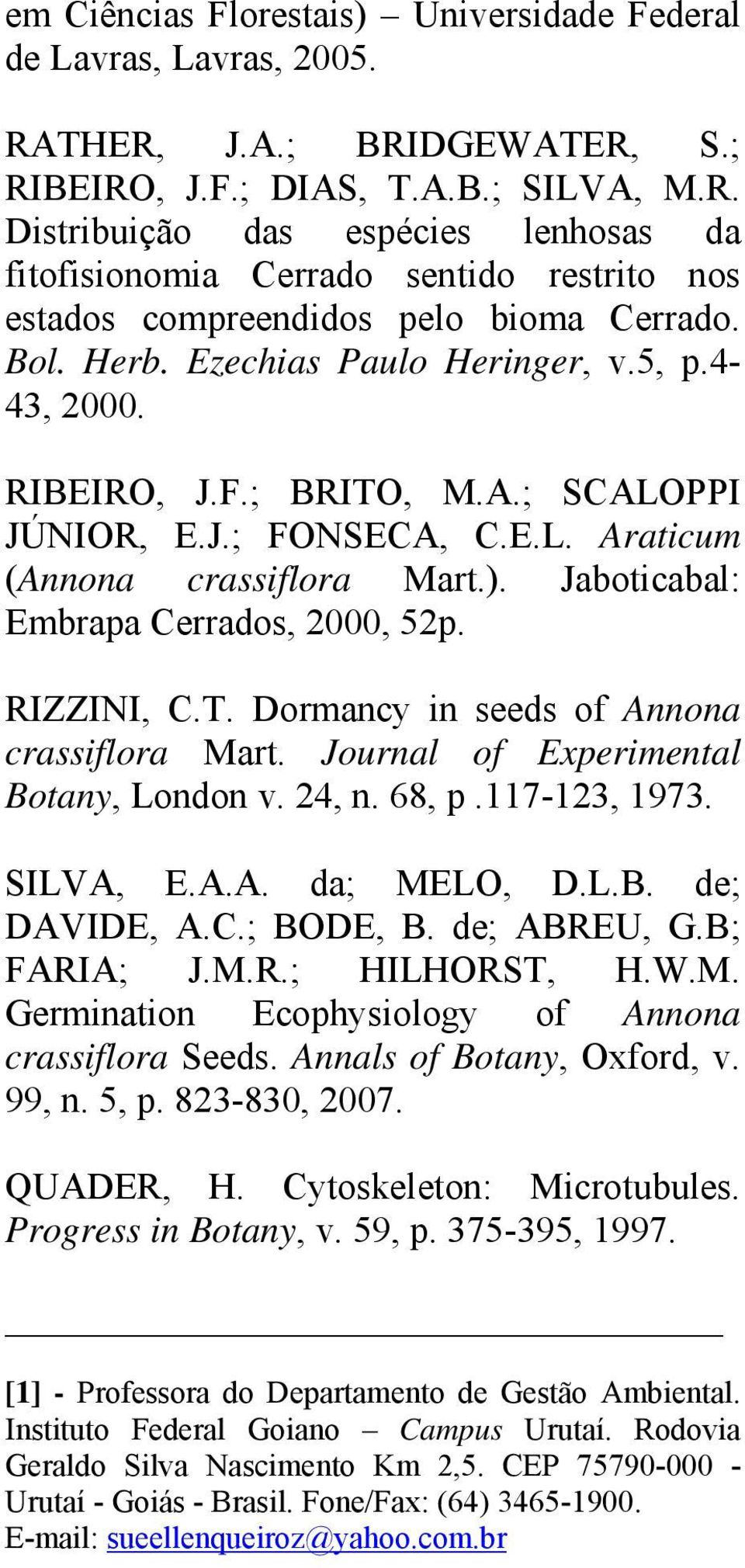 RIZZINI, C.T. Dormancy in seeds of Annona crassiflora Mart. Journal of Experimental Botany, London v. 24, n. 68, p.117-123, 1973. SILVA, E.A.A. da; MELO, D.L.B. de; DAVIDE, A.C.; BODE, B.