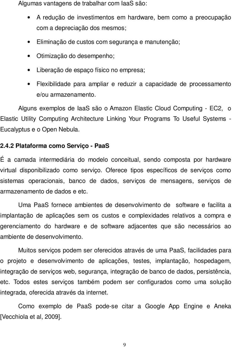 Alguns exemplos de IaaS são o Amazon Elastic Cloud Computing - EC2, o Elastic Utility Computing Architecture Linking Your Programs To Useful Systems - Eucalyptus e o Open Nebula. 2.4.